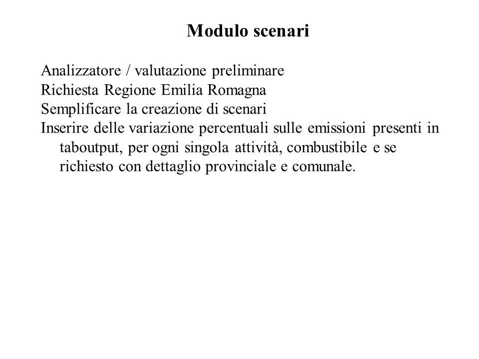 Modulo scenari Analizzatore / valutazione preliminare Richiesta Regione Emilia Romagna Semplificare la creazione di scenari Inserire delle variazione percentuali sulle emissioni presenti in taboutput, per ogni singola attività, combustibile e se richiesto con dettaglio provinciale e comunale.