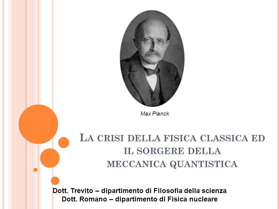 2 L A CRISI DELLA FISICA CLASSICA La scienza di fine 800 si basava su due pilastri della fisica classica: La meccanica Lelettromagnetismo In cui si identificavano due tipi di fenomeni, quelli corpuscolari e quelli ondulatori, che avevano forme di evoluzione diverse e inconciliabili tra loro.