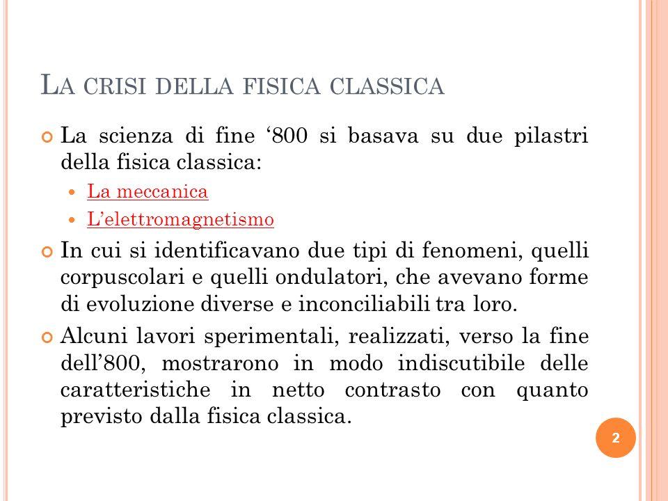 2 L A CRISI DELLA FISICA CLASSICA La scienza di fine 800 si basava su due pilastri della fisica classica: La meccanica Lelettromagnetismo In cui si id