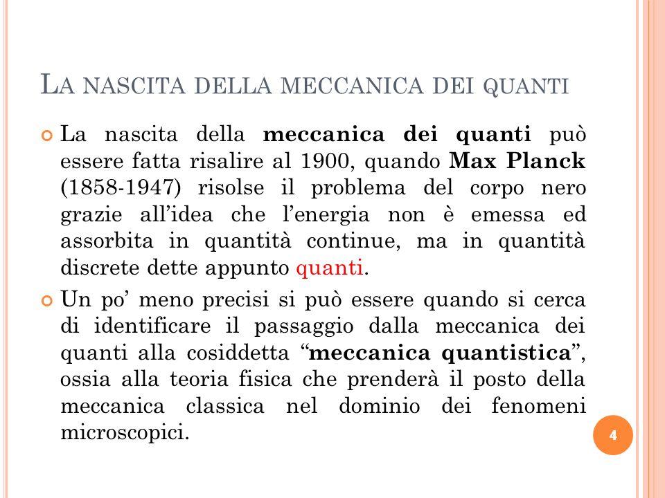 4 L A NASCITA DELLA MECCANICA DEI QUANTI La nascita della meccanica dei quanti può essere fatta risalire al 1900, quando Max Planck (1858-1947) risols