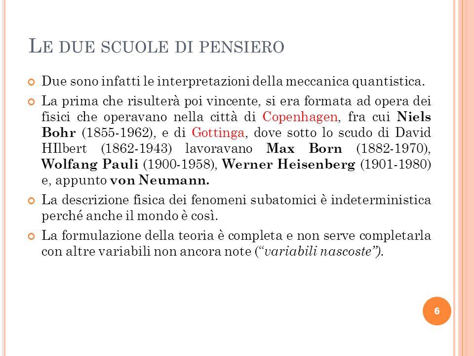 L E DUE SCUOLE DI PENSIERO Contro questa scuola, e contro linterpretazione della meccanica quantistica da essa sostenuta, si raccolse invece un nucleo di fisici che annoverava fra i suoi maggiori esponenti Albert Einstein (1879-1955), Louis De Broglie ed Erwin Schrödinger (1887-1961).