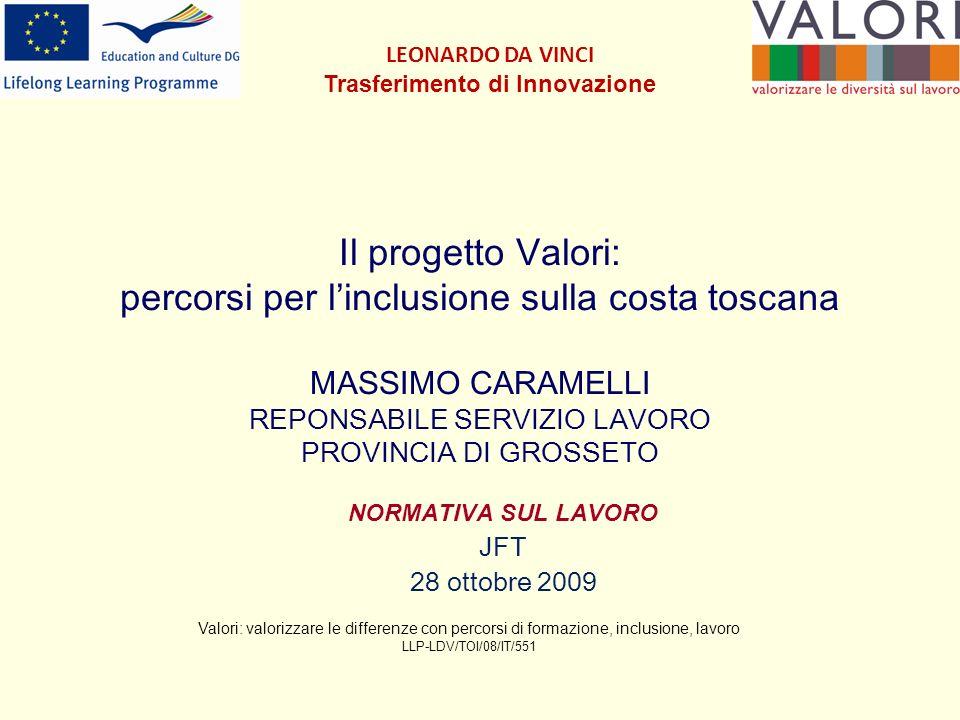 Il progetto Valori: percorsi per linclusione sulla costa toscana MASSIMO CARAMELLI REPONSABILE SERVIZIO LAVORO PROVINCIA DI GROSSETO NORMATIVA SUL LAVORO JFT 28 ottobre 2009 Valori: valorizzare le differenze con percorsi di formazione, inclusione, lavoro LLP-LDV/TOI/08/IT/551 LEONARDO DA VINCI Trasferimento di Innovazione