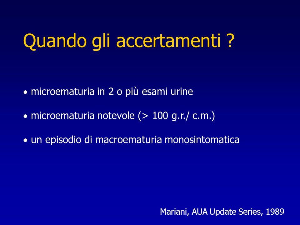 Quando gli accertamenti ? microematuria in 2 o più esami urine microematuria notevole (> 100 g.r./ c.m.) un episodio di macroematuria monosintomatica