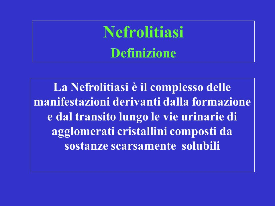 Nefrolitiasi Definizione La Nefrolitiasi è il complesso delle manifestazioni derivanti dalla formazione e dal transito lungo le vie urinarie di agglomerati cristallini composti da sostanze scarsamente solubili