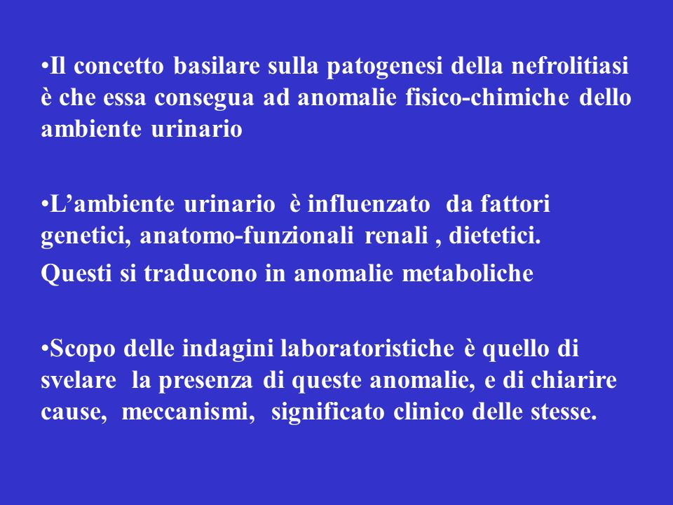 Il concetto basilare sulla patogenesi della nefrolitiasi è che essa consegua ad anomalie fisico-chimiche dello ambiente urinario Lambiente urinario è influenzato da fattori genetici, anatomo-funzionali renali, dietetici.