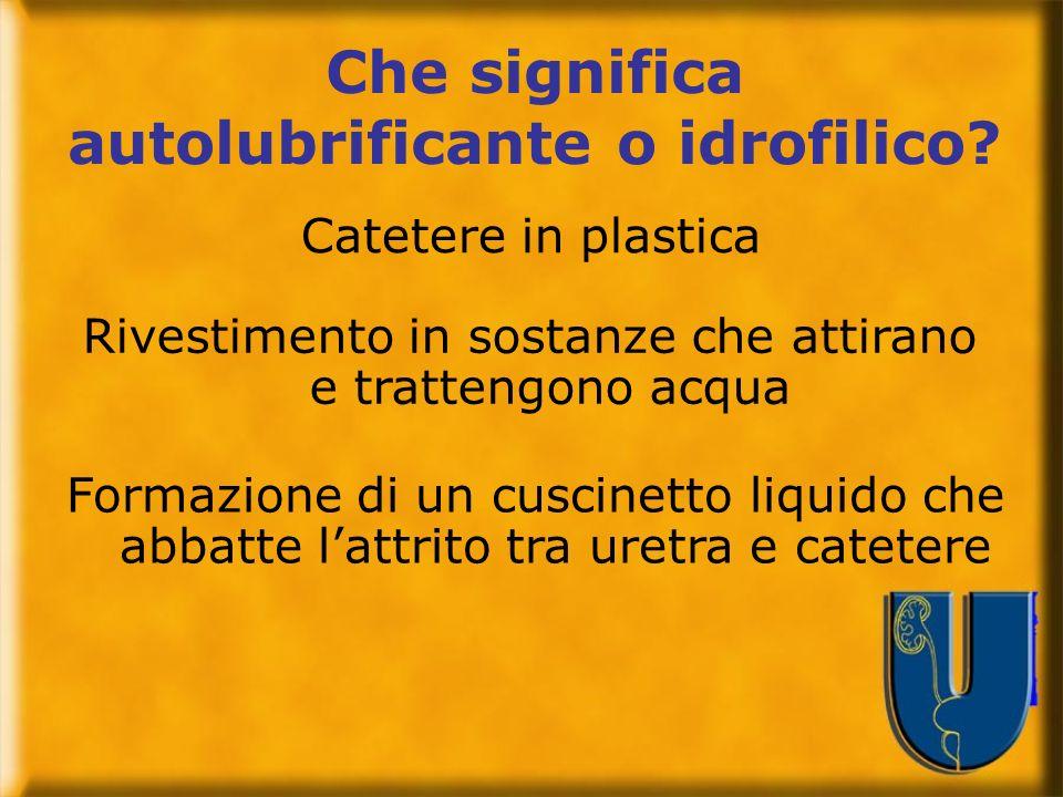 Che significa autolubrificante o idrofilico? Catetere in plastica Rivestimento in sostanze che attirano e trattengono acqua Formazione di un cuscinett
