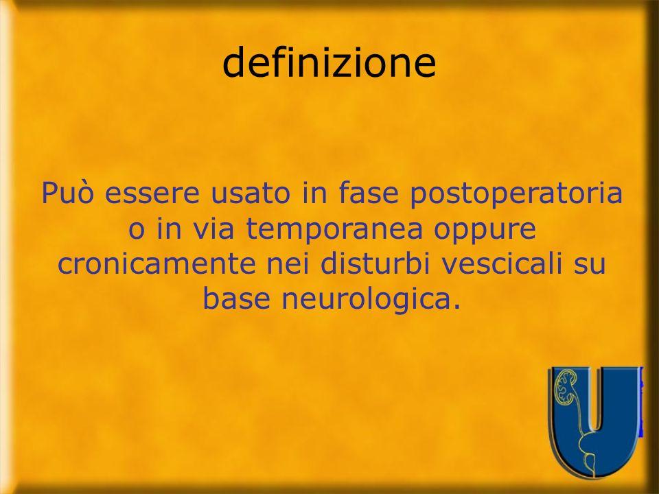 Può essere usato in fase postoperatoria o in via temporanea oppure cronicamente nei disturbi vescicali su base neurologica. definizione