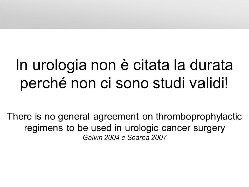 In urologia non è citata la durata perché non ci sono studi validi! There is no general agreement on thromboprophylactic regimens to be used in urolog