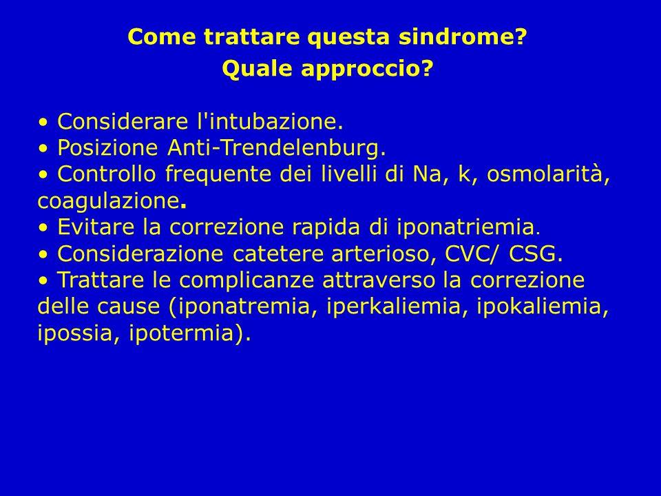 Come trattare questa sindrome? Quale approccio? Considerare l'intubazione. Posizione Anti-Trendelenburg. Controllo frequente dei livelli di Na, k, osm