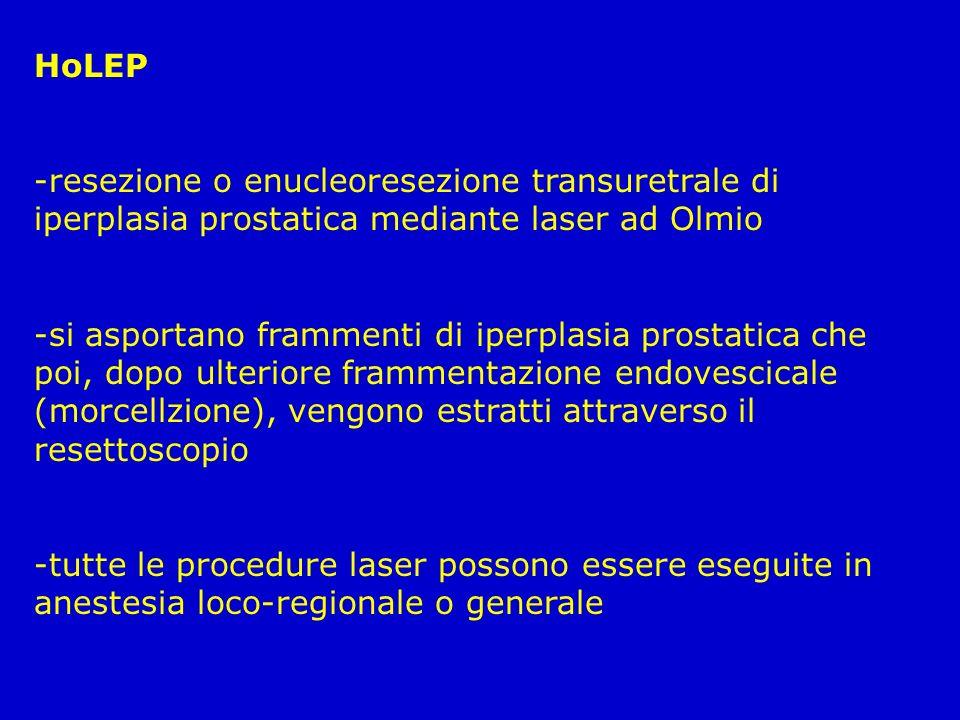 HoLEP -resezione o enucleoresezione transuretrale di iperplasia prostatica mediante laser ad Olmio -si asportano frammenti di iperplasia prostatica ch