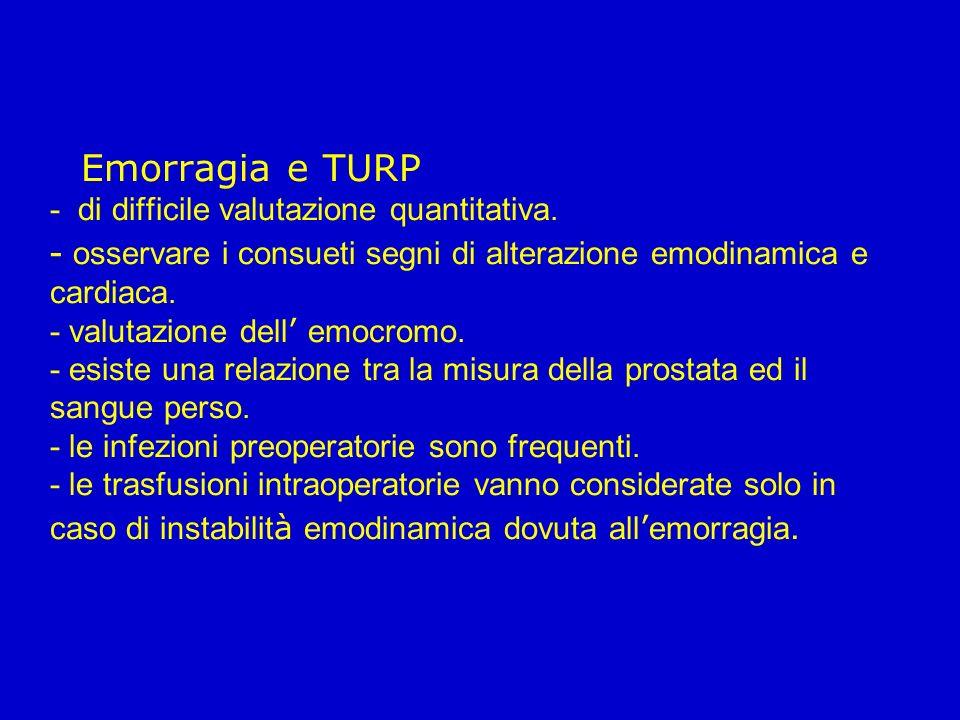 Emorragia e TURP - di difficile valutazione quantitativa. - osservare i consueti segni di alterazione emodinamica e cardiaca. - valutazione dell emocr