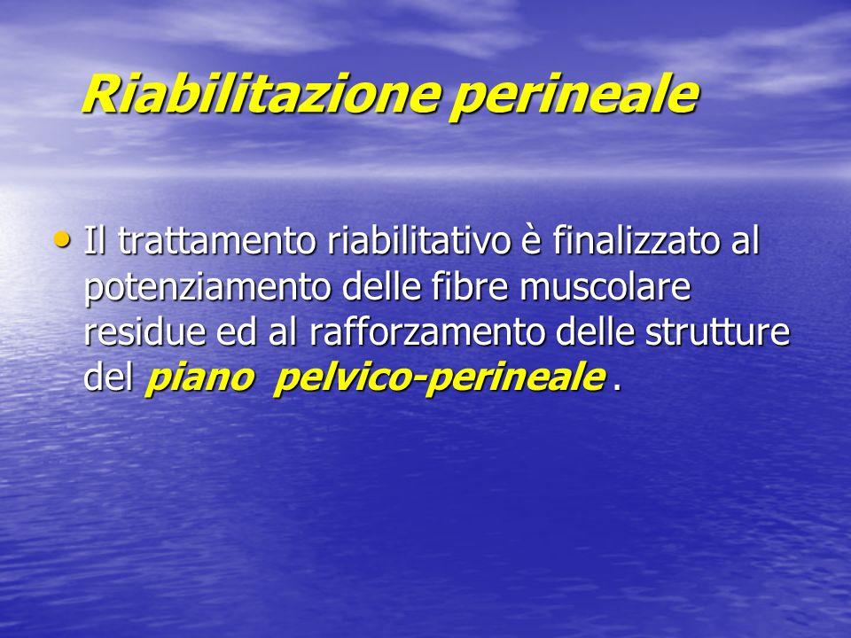 Riabilitazione perineale Il trattamento riabilitativo è finalizzato al potenziamento delle fibre muscolare residue ed al rafforzamento delle strutture