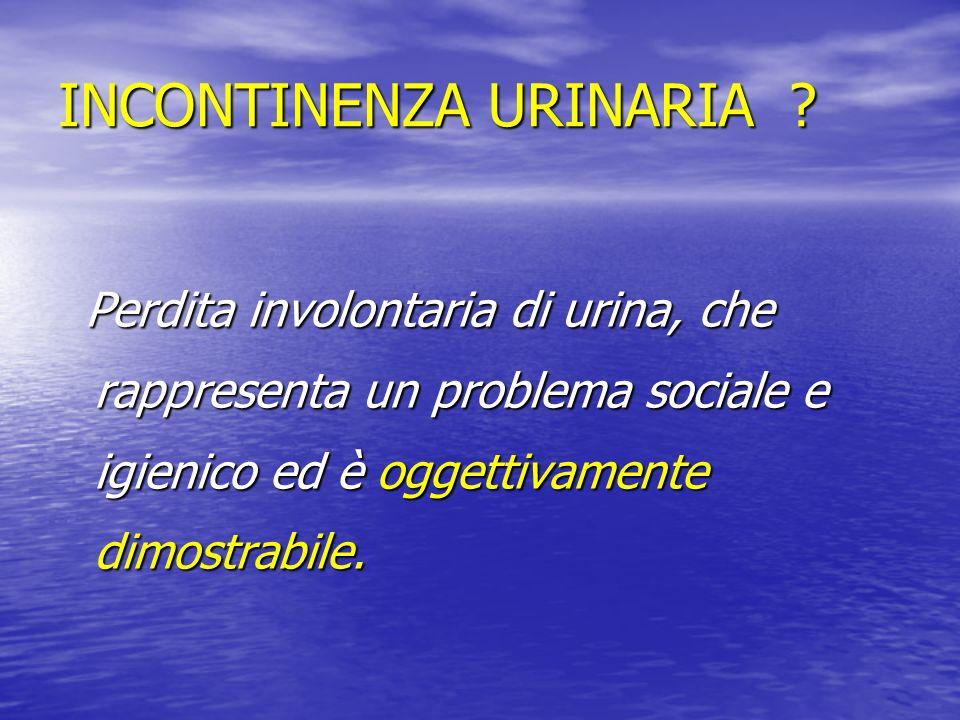 INCONTINENZA URINARIA ? Perdita involontaria di urina, che rappresenta un problema sociale e igienico ed è oggettivamente dimostrabile. Perdita involo