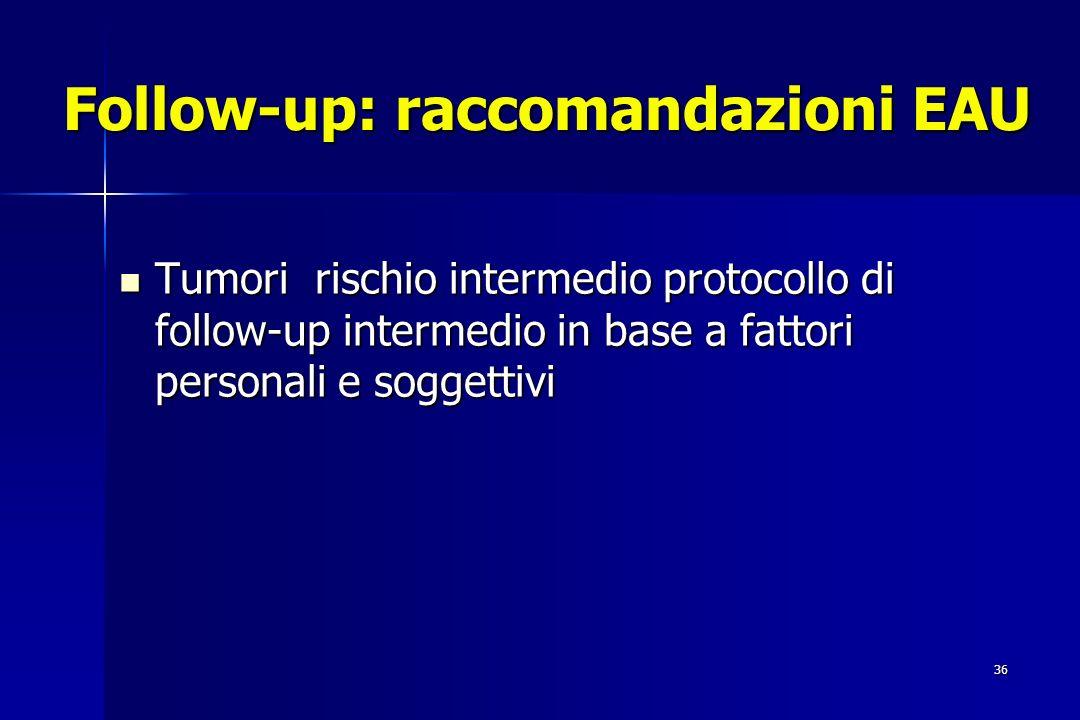 36 Follow-up: raccomandazioni EAU Tumori rischio intermedio protocollo di follow-up intermedio in base a fattori personali e soggettivi Tumori rischio