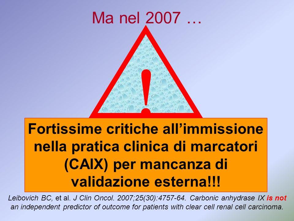 Fortissime critiche allimmissione nella pratica clinica di marcatori (CAIX) per mancanza di validazione esterna!!! Ma nel 2007 … Leibovich BC, et al.