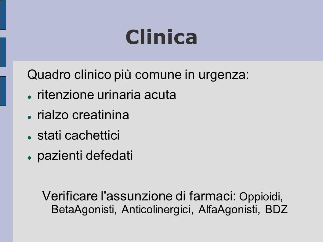 Clinica Quadro clinico più comune in urgenza: ritenzione urinaria acuta rialzo creatinina stati cachettici pazienti defedati Verificare l assunzione di farmaci: Oppioidi, BetaAgonisti, Anticolinergici, AlfaAgonisti, BDZ