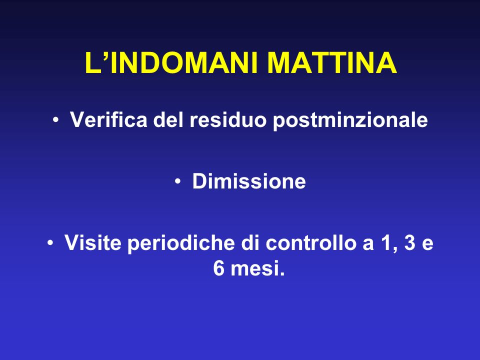 LINDOMANI MATTINA Verifica del residuo postminzionale Dimissione Visite periodiche di controllo a 1, 3 e 6 mesi.