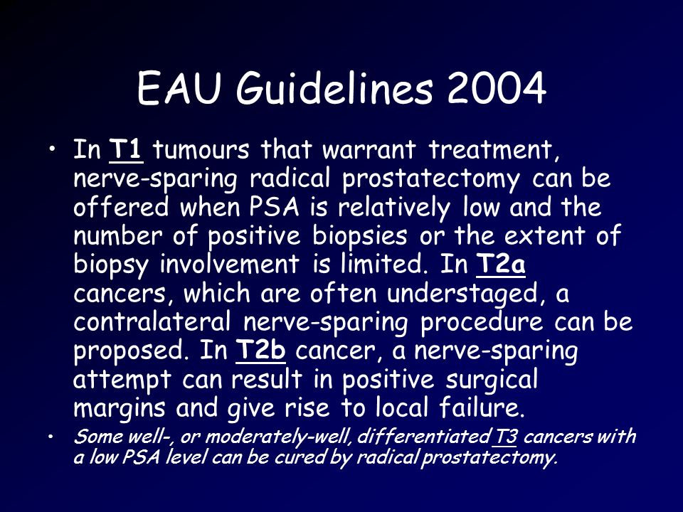 EAU Guidelines 2004 In T1 tumours that warrant treatment, nerve-sparing radical prostatectomy can be offered when PSA is relatively low and the number