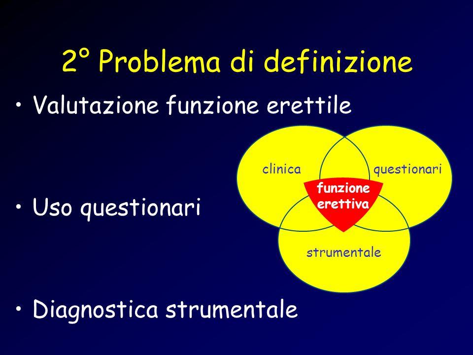 2° Problema di definizione Valutazione funzione erettile Uso questionari Diagnostica strumentale clinicaquestionari strumentale funzione erettiva