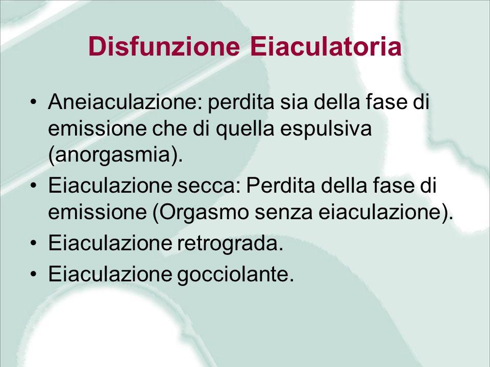 Disfunzione Eiaculatoria Aneiaculazione: perdita sia della fase di emissione che di quella espulsiva (anorgasmia). Eiaculazione secca: Perdita della f