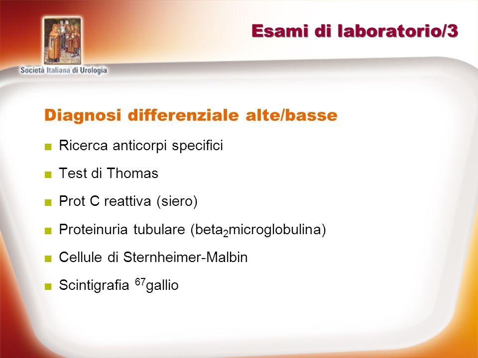 Esami di laboratorio/3 Diagnosi differenziale alte/basse Ricerca anticorpi specifici Test di Thomas Prot C reattiva (siero) Proteinuria tubulare (beta