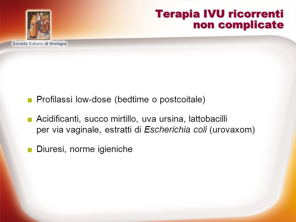 Terapia IVU ricorrenti non complicate Profilassi low-dose (bedtime o postcoitale) Acidificanti, succo mirtillo, uva ursina, lattobacilli per via vagin