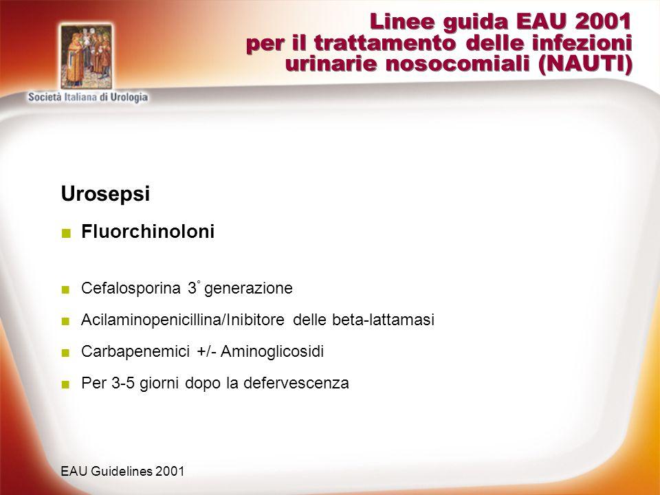 Linee guida EAU 2001 per il trattamento delle infezioni urinarie nosocomiali (NAUTI) Urosepsi Fluorchinoloni Cefalosporina 3 ° generazione Acilaminope