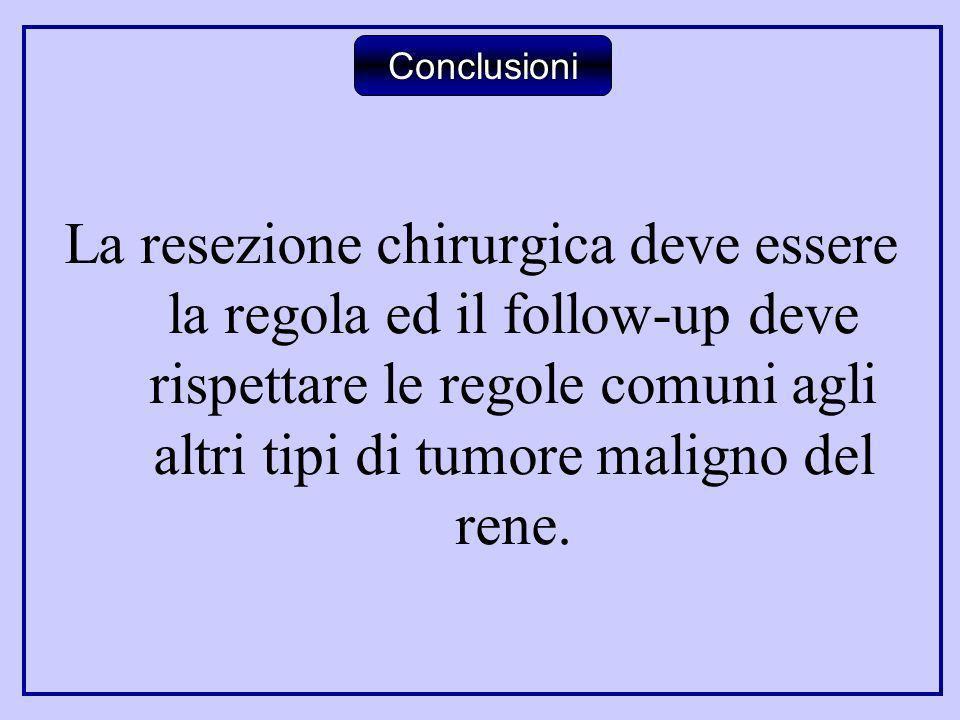 La resezione chirurgica deve essere la regola ed il follow-up deve rispettare le regole comuni agli altri tipi di tumore maligno del rene. Conclusioni