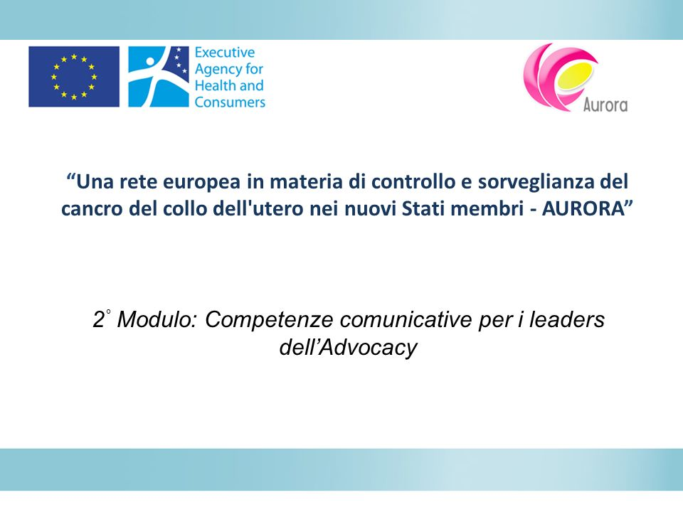 Una rete europea in materia di controllo e sorveglianza del cancro del collo dell utero nei nuovi Stati membri - AURORA 2 ° Modulo: Competenze comunicative per i leaders dellAdvocacy
