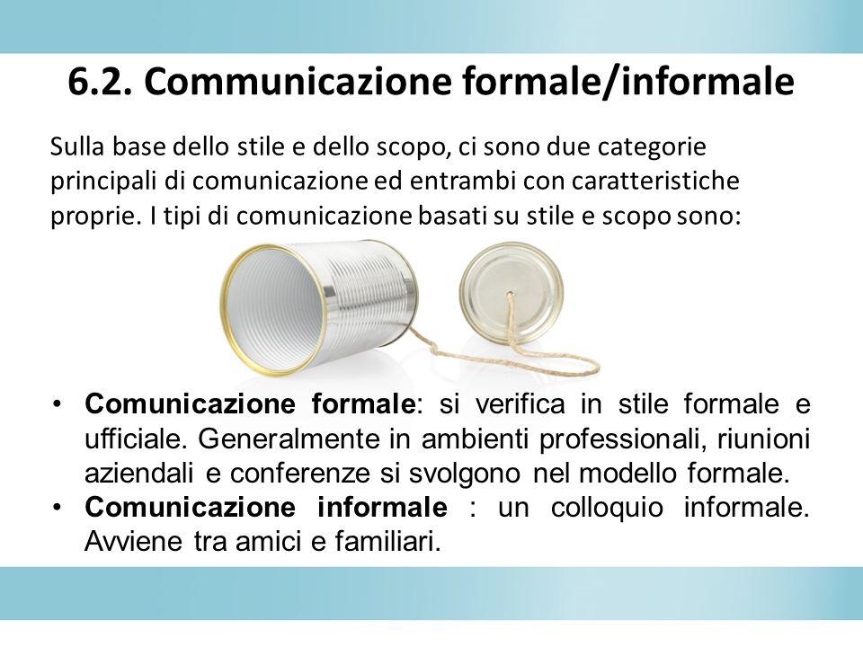 6.2. Communicazione formale/informale Sulla base dello stile e dello scopo, ci sono due categorie principali di comunicazione ed entrambi con caratter