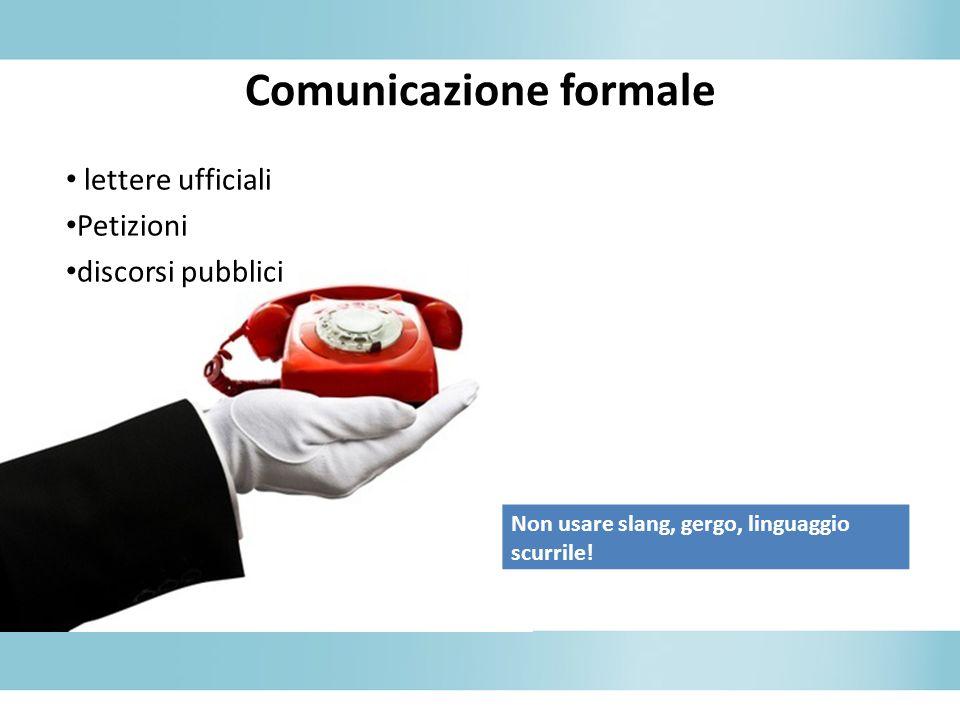 Comunicazione formale lettere ufficiali Petizioni discorsi pubblici Non usare slang, gergo, linguaggio scurrile!