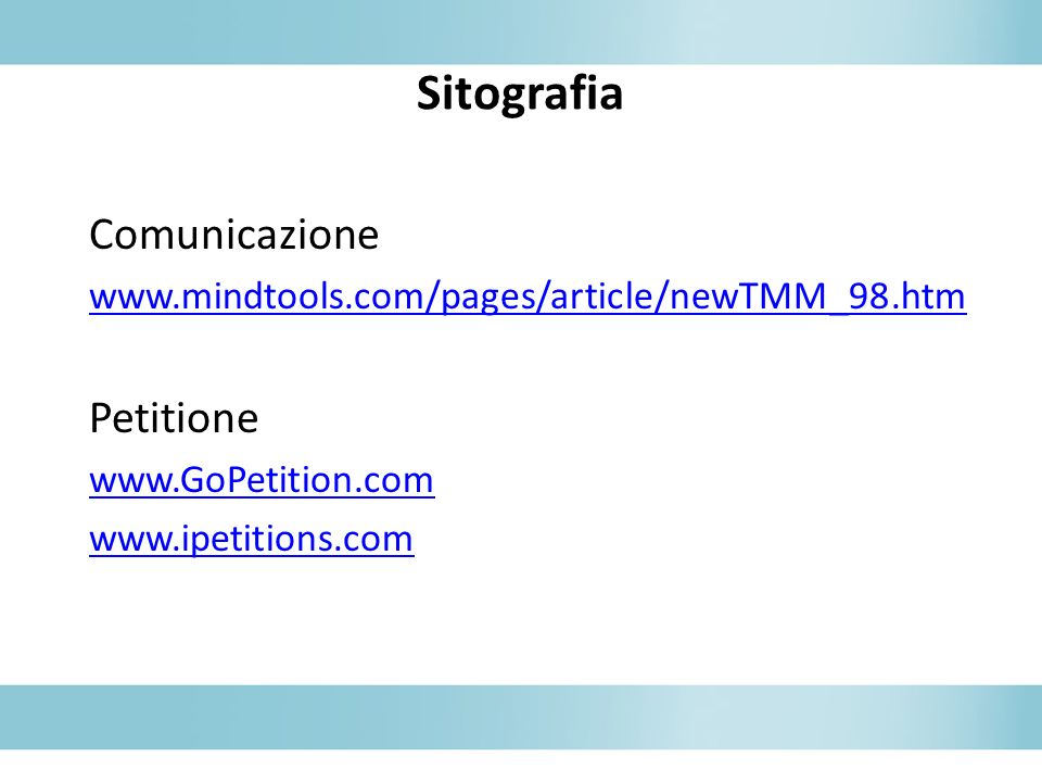 Sitografia Comunicazione www.mindtools.com/pages/article/newTMM_98.htm Petitione www.GoPetition.com www.ipetitions.com
