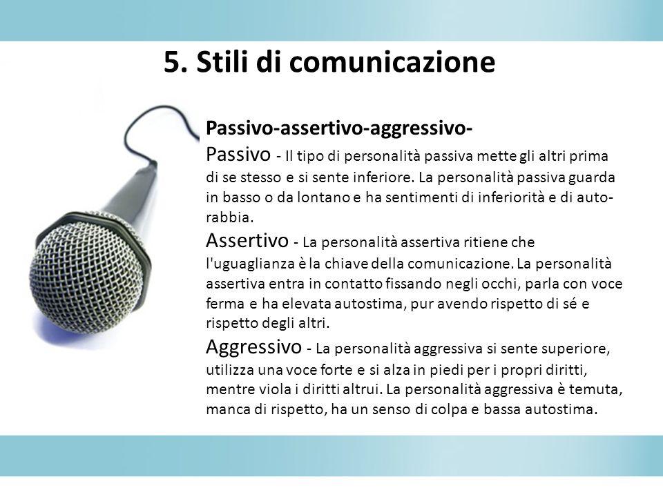 5. Stili di comunicazione Passivo-assertivo-aggressivo- Passivo - Il tipo di personalità passiva mette gli altri prima di se stesso e si sente inferio