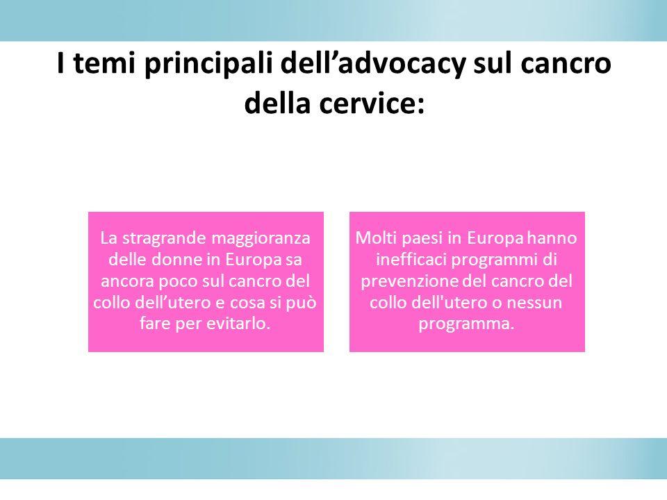 I temi principali delladvocacy sul cancro della cervice: La stragrande maggioranza delle donne in Europa sa ancora poco sul cancro del collo dellutero