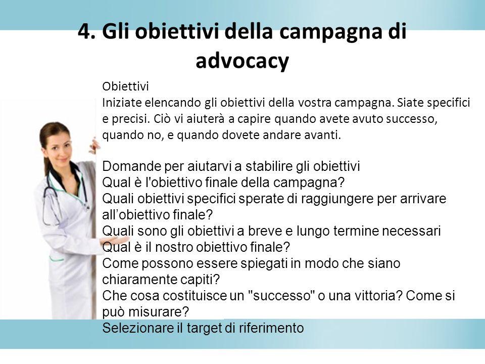 4. Gli obiettivi della campagna di advocacy Obiettivi Iniziate elencando gli obiettivi della vostra campagna. Siate specifici e precisi. Ciò vi aiuter