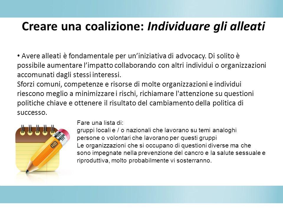 Creare una coalizione: Individuare gli alleati Avere alleati è fondamentale per uniniziativa di advocacy. Di solito è possibile aumentare limpatto col