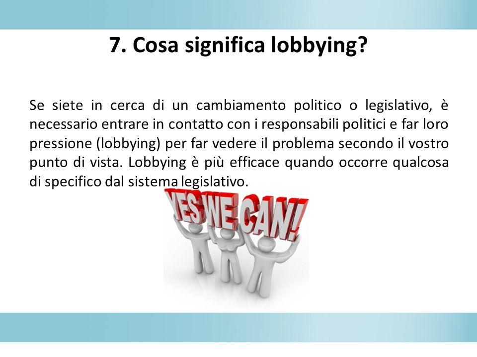7. Cosa significa lobbying? Se siete in cerca di un cambiamento politico o legislativo, è necessario entrare in contatto con i responsabili politici e
