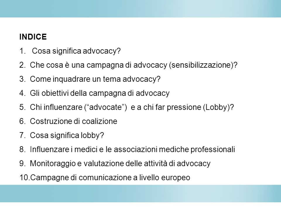 INDICE 1. Cosa significa advocacy? 2.Che cosa è una campagna di advocacy (sensibilizzazione)? 3.Come inquadrare un tema advocacy? 4.Gli obiettivi dell