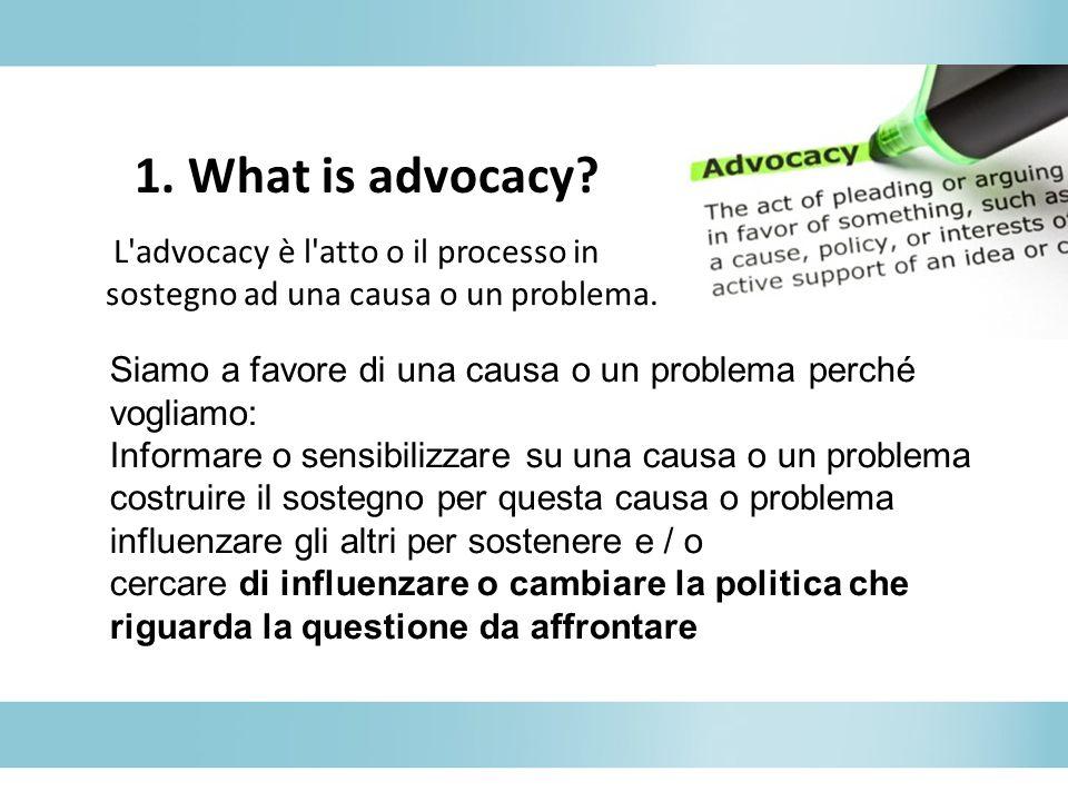 1. What is advocacy? L'advocacy è l'atto o il processo in sostegno ad una causa o un problema. Siamo a favore di una causa o un problema perché voglia