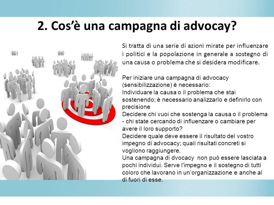 2. Cosè una campagna di advocay? Si tratta di una serie di azioni mirate per influenzare i politici e la popolazione in generale a sostegno di una cau