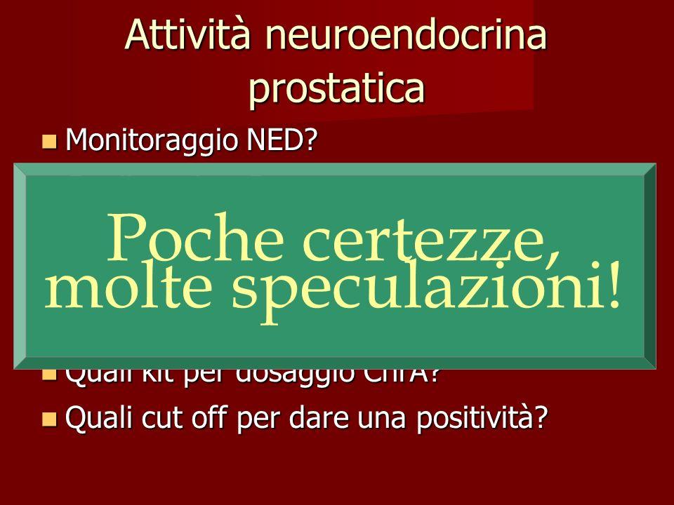 Attività neuroendocrina prostatica Monitoraggio NED? Monitoraggio NED? Quali markers? Quali markers? Plasmatici (ChrA) meglio di IHC? Plasmatici (ChrA