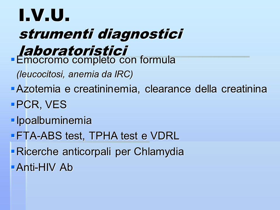 I.V.U. strumenti diagnostici laboratoristici Emocromo completo con formula Emocromo completo con formula (leucocitosi, anemia da IRC) Azotemia e creat