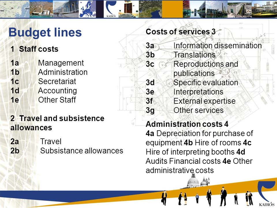 Budget lines 1 Staff costs 1a Management 1b Administration 1c Secretariat 1d Accounting 1e Other Staff 2 Travel and subsistence allowances 2a Travel 2b Subsistance allowances Costs of services 3 3a Information dissemination 3b Translations 3c Reproductions and publications 3d Specific evaluation 3e Interpretations 3f External expertise 3g Other services Administration costs 4 4a Depreciation for purchase of equipment 4b Hire of rooms 4c Hire of interpreting booths 4d Audits Financial costs 4e Other administrative costs