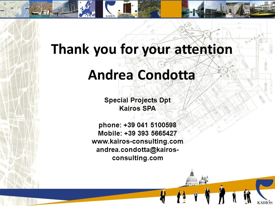 Thank you for your attention Andrea Condotta Special Projects Dpt Kairos SPA phone: +39 041 5100598 Mobile: +39 393 5665427 www.kairos-consulting.com andrea.condotta@kairos- consulting.com