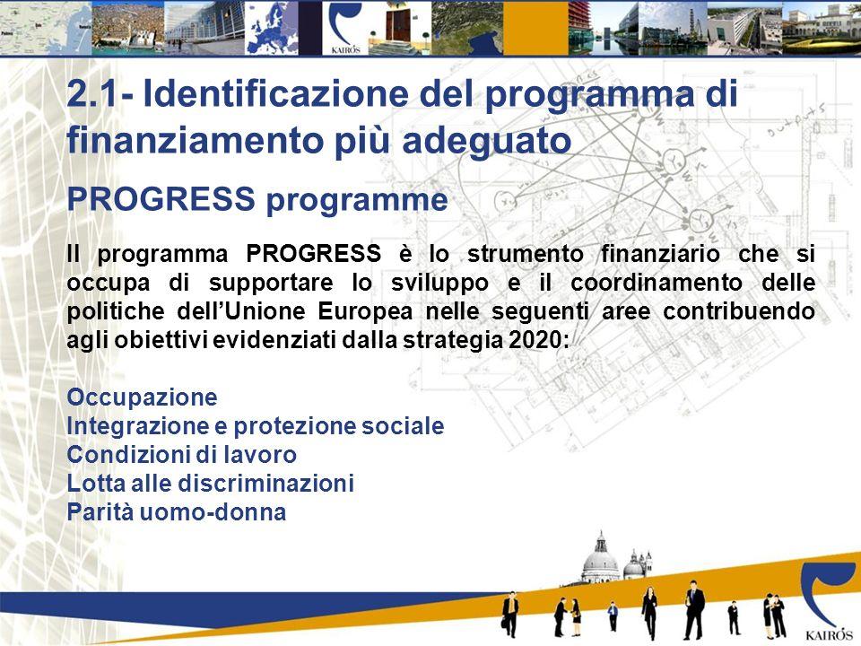 PROGRESS programme Il programma PROGRESS è lo strumento finanziario che si occupa di supportare lo sviluppo e il coordinamento delle politiche dellUnione Europea nelle seguenti aree contribuendo agli obiettivi evidenziati dalla strategia 2020: Occupazione Integrazione e protezione sociale Condizioni di lavoro Lotta alle discriminazioni Parità uomo-donna 2.1- Identificazione del programma di finanziamento più adeguato