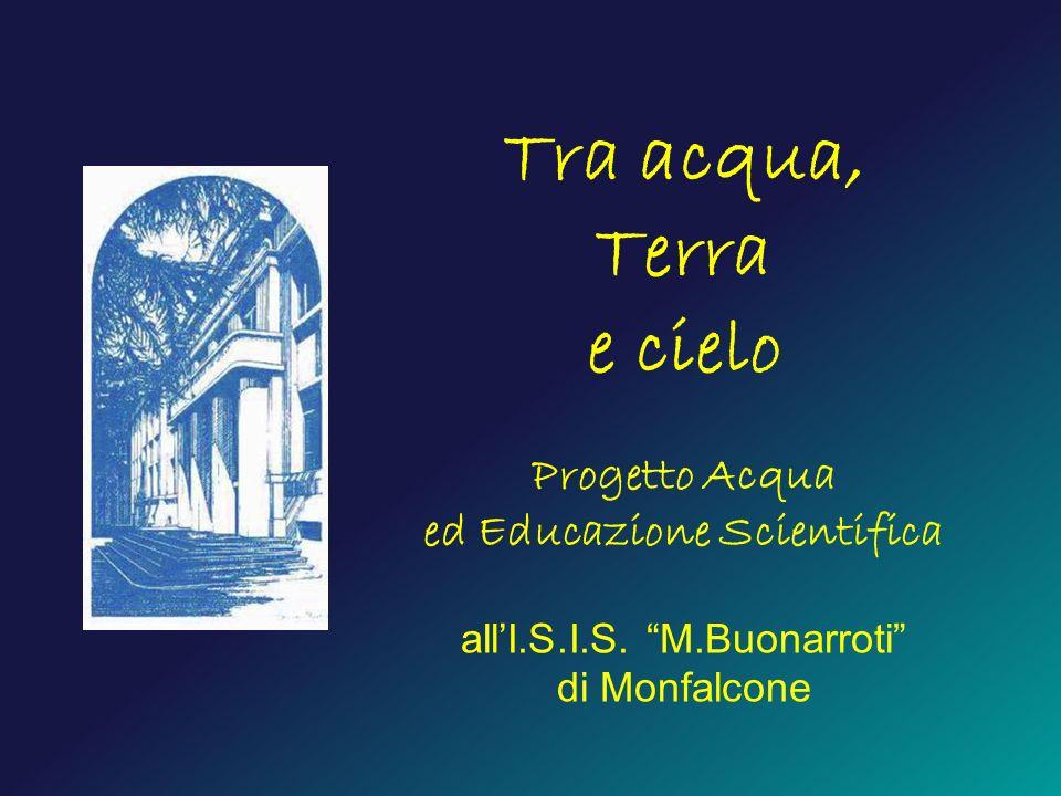 Tra acqua, Terra e cielo Progetto Acqua ed Educazione Scientifica allI.S.I.S. M.Buonarroti di Monfalcone