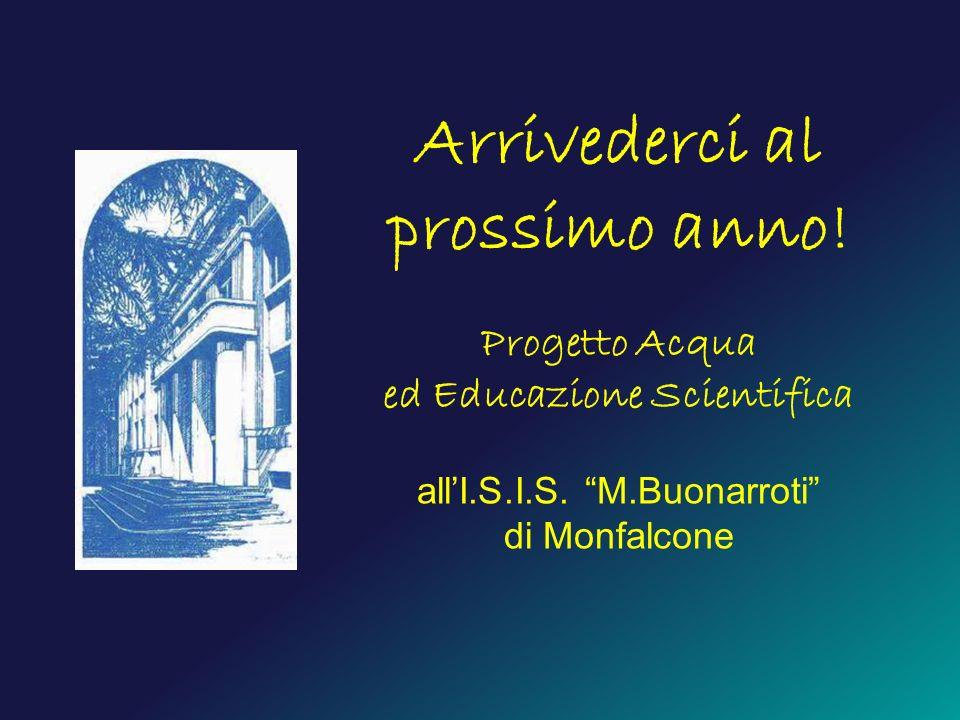 Arrivederci al prossimo anno! Progetto Acqua ed Educazione Scientifica allI.S.I.S. M.Buonarroti di Monfalcone