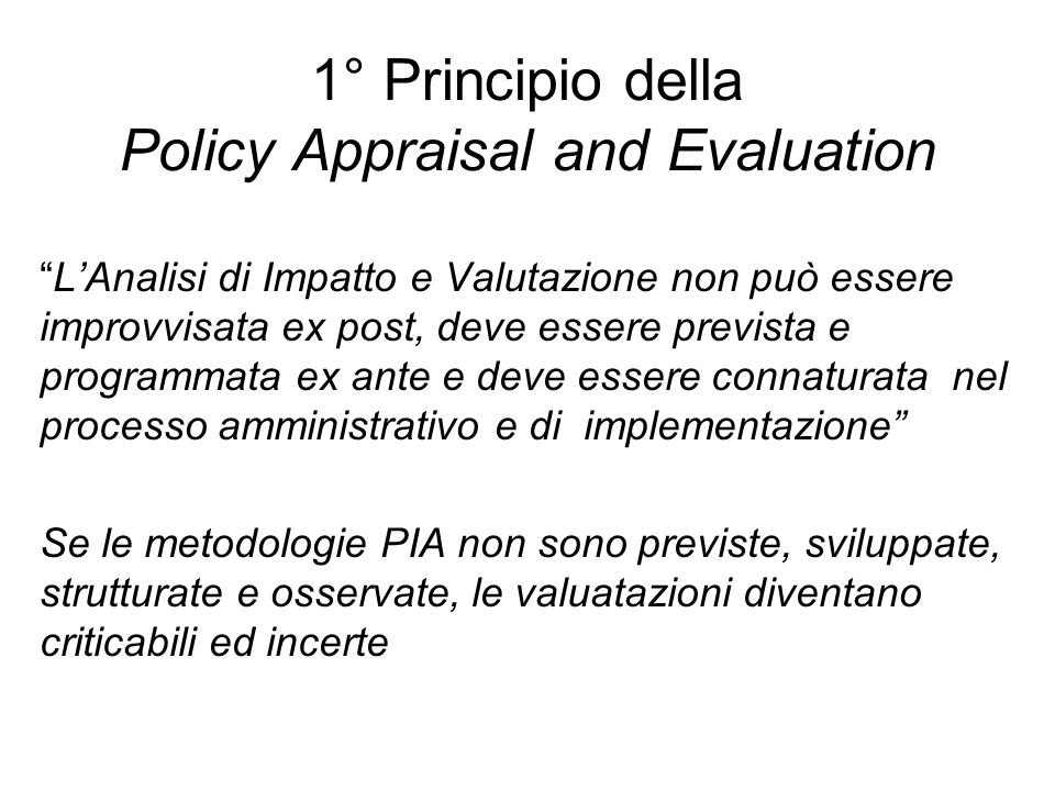 1° Principio della Policy Appraisal and Evaluation LAnalisi di Impatto e Valutazione non può essere improvvisata ex post, deve essere prevista e progr