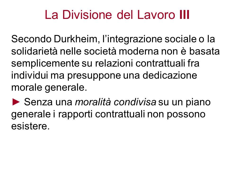 La Divisione del Lavoro III Secondo Durkheim, lintegrazione sociale o la solidarietà nelle società moderna non è basata semplicemente su relazioni con