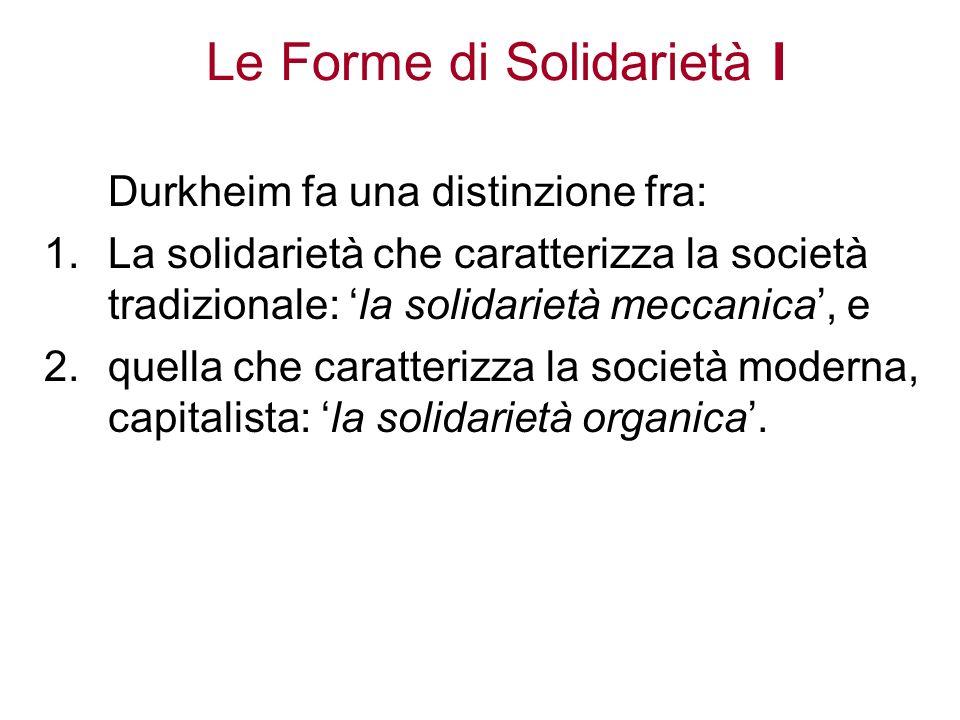 Le Forme di Solidarietà I Durkheim fa una distinzione fra: 1.La solidarietà che caratterizza la società tradizionale: la solidarietà meccanica, e 2.qu